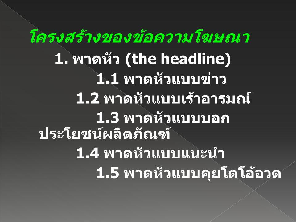 โครงสร้างของข้อความโฆษณา 1. พาดหัว (the headline) 1.1 พาดหัวแบบข่าว 1.2 พาดหัวแบบเร้าอารมณ์ 1.3 พาดหัวแบบบอก ประโยชน์ผลิตภัณฑ์ 1.4 พาดหัวแบบแนะนำ 1.5