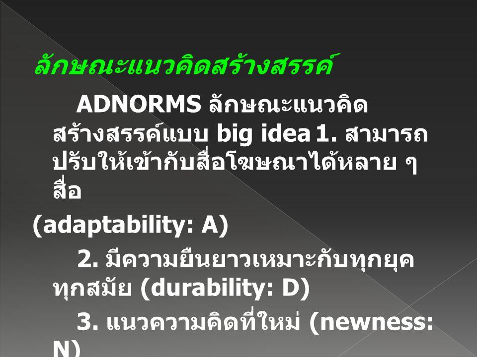 ลักษณะแนวคิดสร้างสรรค์ ADNORMS ลักษณะแนวคิด สร้างสรรค์แบบ big idea1. สามารถ ปรับให้เข้ากับสื่อโฆษณาได้หลาย ๆ สื่อ (adaptability: A) 2. มีความยืนยาวเหม