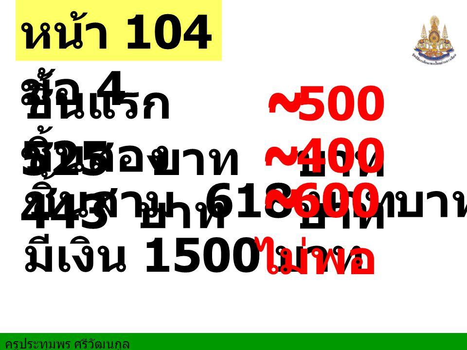 ชิ้นแรก 525 บาท ชิ้นสอง 443 บาท ชิ้นสาม 618 บาท หน้า 104 ข้อ 4 ~ ~ ~ ~ ~ ~ 500 บาท 400 บาท 600 บาท มีเงิน 1500 บาท ไม่พอ