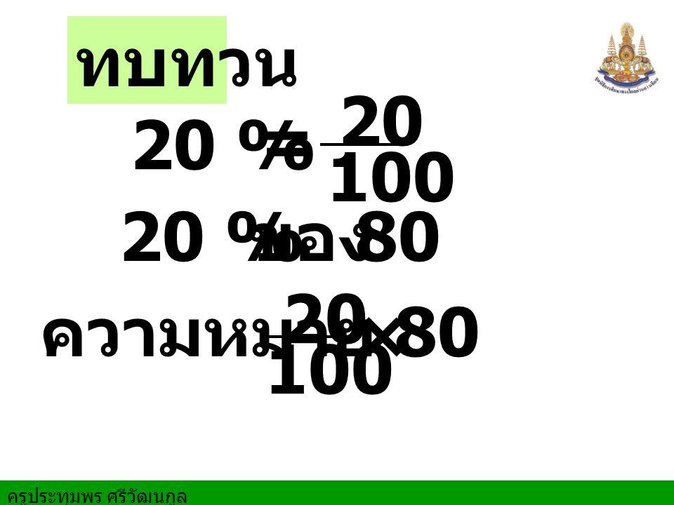 ทบทวน 20 % = 20 100 20 % ของ 80 ความหมาย 20 100 × 80