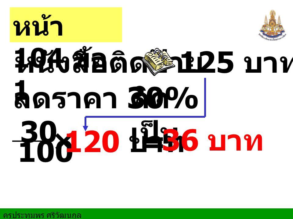 หนังสือติดป้าย 125 บาท ลดราคา 30% คิด เป็น 30 100 × 120 บาท = 36 บาท หน้า 104 ข้อ 1