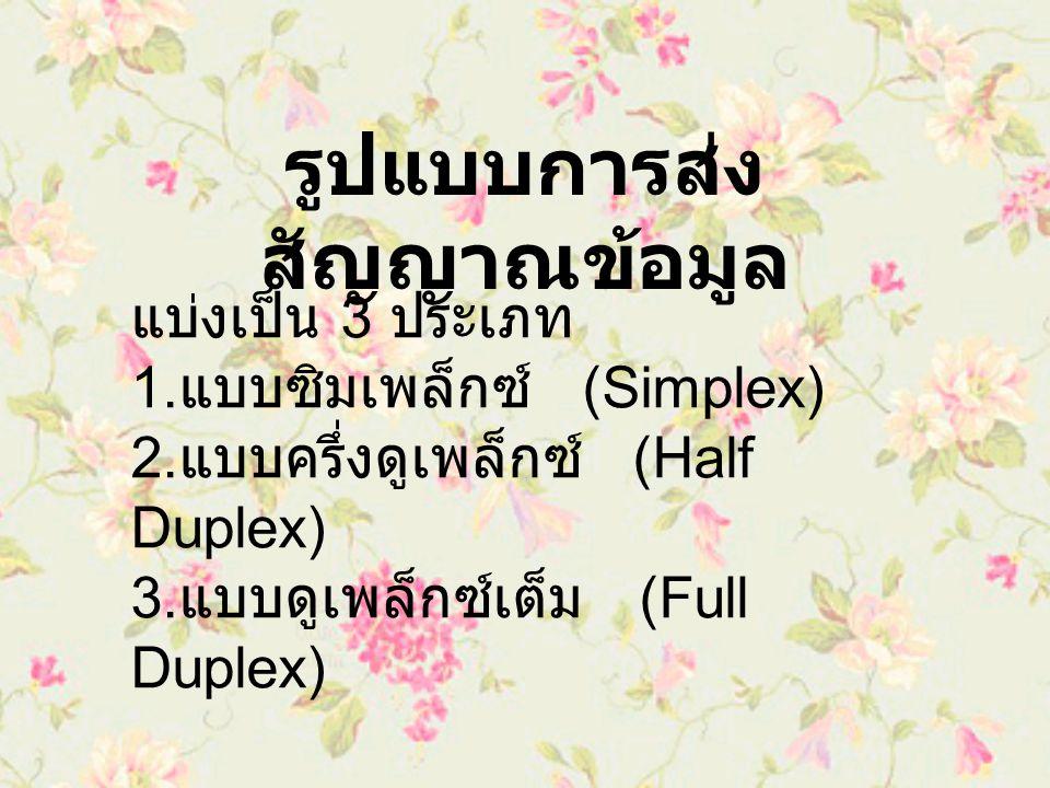รูปแบบการส่ง สัญญาณข้อมูล แบ่งเป็น 3 ประเภท 1. แบบซิมเพล็กซ์ (Simplex) 2. แบบครึ่งดูเพล็กซ์ (Half Duplex) 3. แบบดูเพล็กซ์เต็ม (Full Duplex)