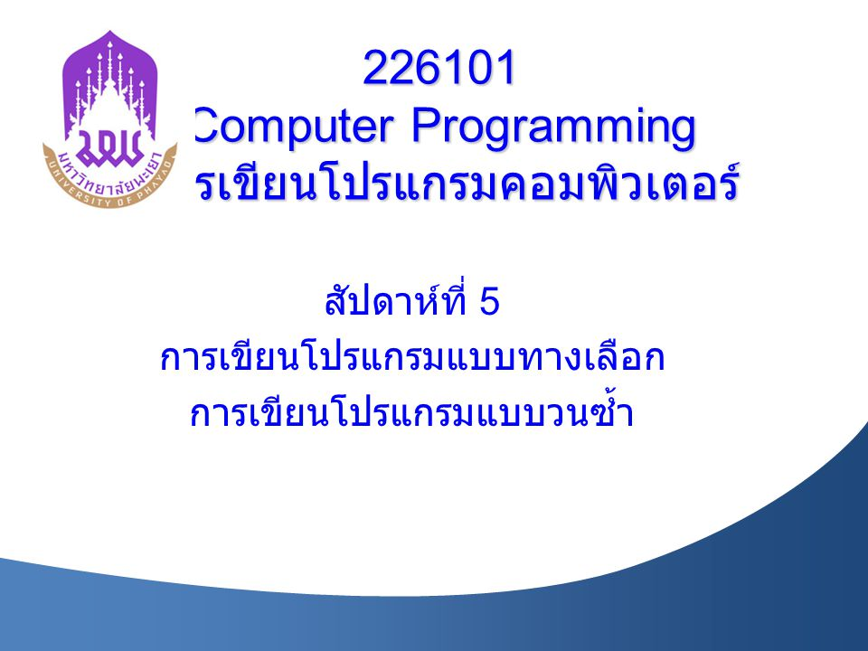 226101 Computer Programming การเขียนโปรแกรมคอมพิวเตอร์ สัปดาห์ที่ 5 การเขียนโปรแกรมแบบทางเลือก การเขียนโปรแกรมแบบวนซ้ำ