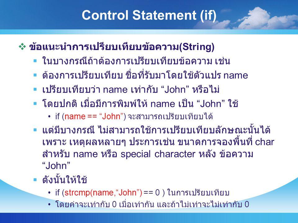 Control Statement (if)  ข้อแนะนำการเปรียบเทียบข้อความ (String)  ในบางกรณีถ้าต้องการเปรียบเทียบข้อความ เช่น  ต้องการเปรียบเทียบ ชื่อที่รับมาโดยใช้ตัวแปร name  เปรียบเทียบว่า name เท่ากับ John หรือไม่  โดยปกติ เมื่อมีการพิมพ์ให้ name เป็น John ใช้ if (name == John ) จะสามารถเปรียบเทียบได้  แต่มีบางกรณี ไม่สามารถใช้การเปรียบเทียบลักษณะนั้นได้ เพราะ เหตุผลหลายๆ ประการเช่น ขนาดการจองพื้นที่ char สำหรับ name หรือ special character หลัง ข้อความ John  ดังนั้นให้ใช้ if (strcmp(name, John ) == 0 ) ในการเปรียบเทียบ โดยค่าจะเท่ากับ 0 เมื่อเท่ากัน และถ้าไม่เท่าจะไม่เท่ากับ 0