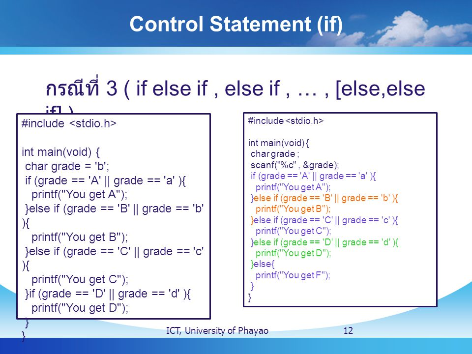 Control Statement (if) ICT, University of Phayao12 กรณีที่ 3 ( if else if, else if, …, [else,else if] ) #include int main(void) { char grade = 'b'; if