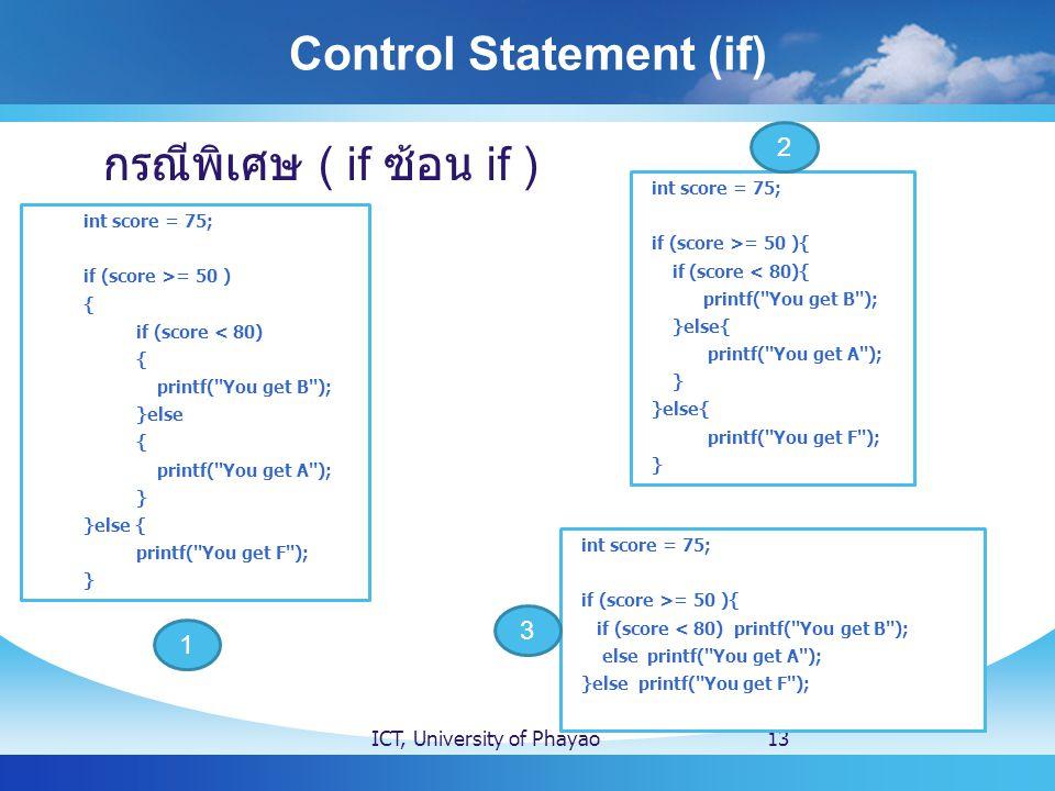 Control Statement (if) ICT, University of Phayao13 กรณีพิเศษ ( if ซ้อน if ) int score = 75; if (score >= 50 ) { if (score < 80) { printf( You get B ); }else { printf( You get A ); } }else { printf( You get F ); } int score = 75; if (score >= 50 ){ if (score < 80){ printf( You get B ); }else{ printf( You get A ); } }else{ printf( You get F ); } int score = 75; if (score >= 50 ){ if (score < 80) printf( You get B ); else printf( You get A ); }else printf( You get F ); 1 2 3