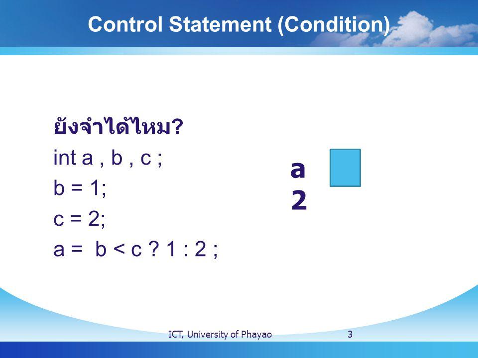 กรณีพิเศษ ( if ซ้อน if ) int score = 75; if (score >= 50 ) if (score < 80) printf( You get B ); else printf( You get A ); else printf( You get F ); Control Statement (if) ICT, University of Phayao14 int score = 75; if (score >= 50 ){ if (score < 80){ printf( You get B ); } }else{ printf( You get A ); }else{ printf( You get F ); } int score = 75; if ( score >= 50 ){ if (score < 80) printf( You get B ); else printf( You get A ); }else printf( You get F ); 3 4 4