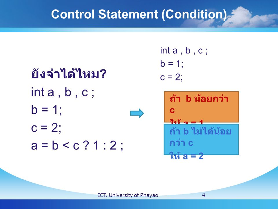 Control Statement (Condition) ICT, University of Phayao4 ยังจำได้ไหม ? int a, b, c ; b = 1; c = 2; a = b < c ? 1 : 2 ; int a, b, c ; b = 1; c = 2; ถ้า