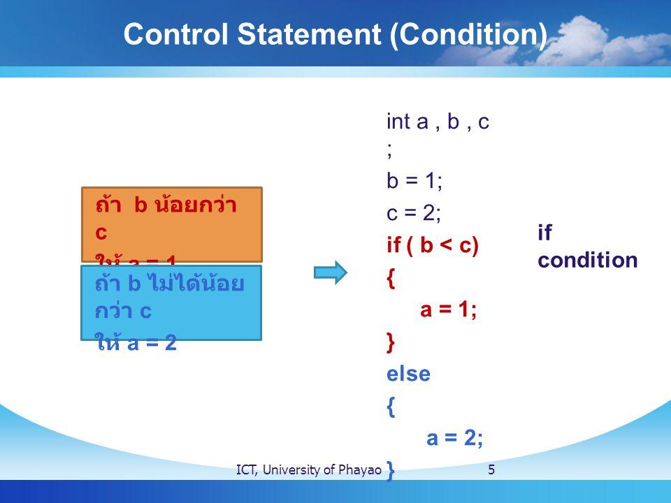 Control Statement (Condition) ICT, University of Phayao5 int a, b, c ; b = 1; c = 2; if ( b < c) { a = 1; } else { a = 2; } if condition ถ้า b น้อยกว่า c ให้ a = 1 ถ้า b ไม่ได้น้อย กว่า c ให้ a = 2