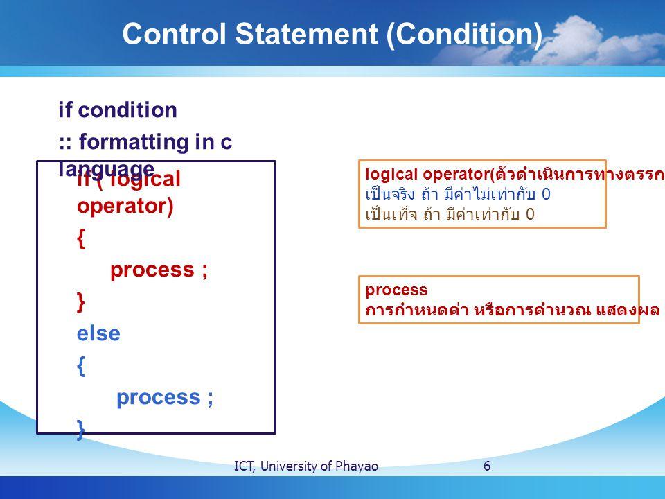 Control Statement (Condition) ICT, University of Phayao6 if ( logical operator) { process ; } else { process ; } if condition :: formatting in c language logical operator( ตัวดำเนินการทางตรรกะ ) เป็นจริง ถ้า มีค่าไม่เท่ากับ 0 เป็นเท็จ ถ้า มีค่าเท่ากับ 0 process การกำหนดค่า หรือการคำนวณ แสดงผล รับค่า...