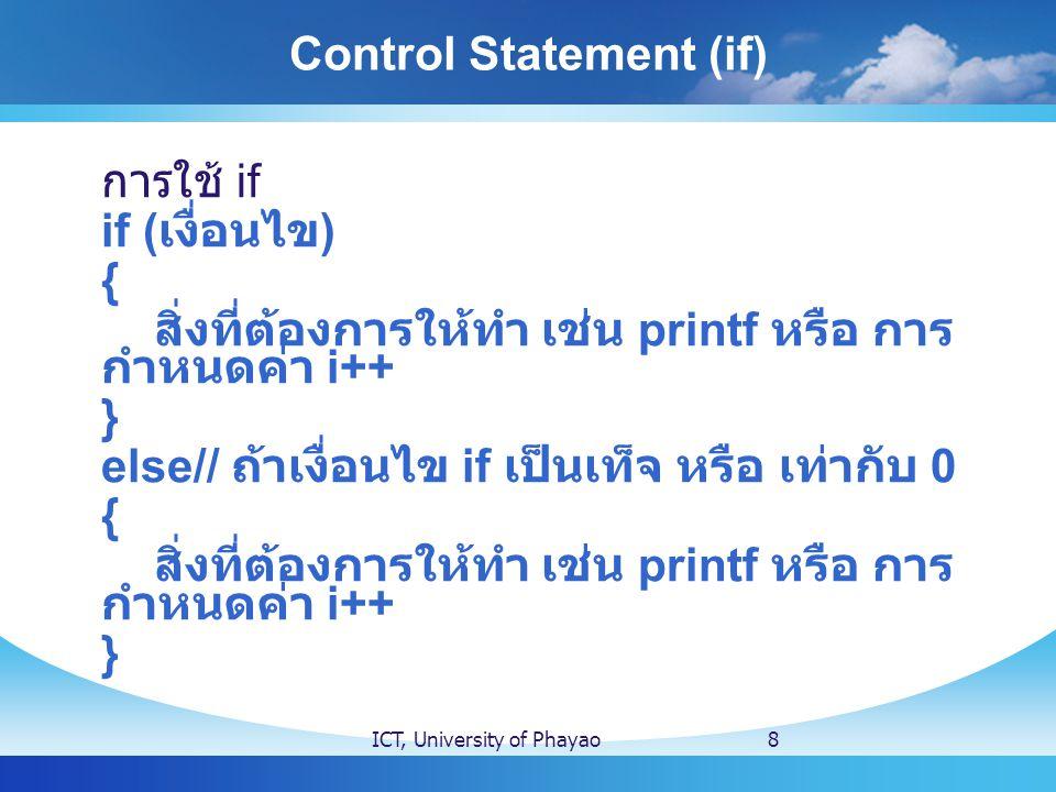 Control Statement (if) ICT, University of Phayao8 การใช้ if if ( เงื่อนไข ) { สิ่งที่ต้องการให้ทำ เช่น printf หรือ การ กำหนดค่า i++ } else// ถ้าเงื่อนไข if เป็นเท็จ หรือ เท่ากับ 0 { สิ่งที่ต้องการให้ทำ เช่น printf หรือ การ กำหนดค่า i++ }
