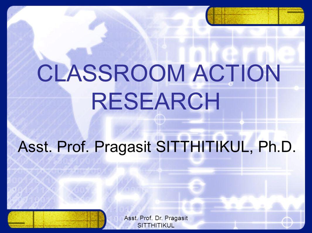 Asst. Prof. Dr. Pragasit SITTHITIKUL CLASSROOM ACTION RESEARCH Asst. Prof. Pragasit SITTHITIKUL, Ph.D.