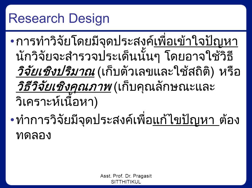 Asst. Prof. Dr. Pragasit SITTHITIKUL Research Design การทำวิจัยโดยมีจุดประสงค์เพื่อเข้าใจปัญหา นักวิจัยจะสำรวจประเด็นนั้นๆ โดยอาจใช้วิธี วิจัยเชิงปริม
