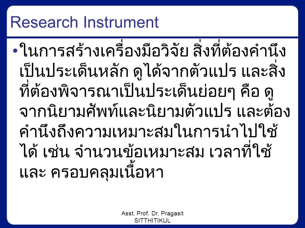Asst. Prof. Dr. Pragasit SITTHITIKUL Research Instrument ในการสร้างเครื่องมือวิจัย สิ่งที่ต้องคำนึง เป็นประเด็นหลัก ดูได้จากตัวแปร และสิ่ง ที่ต้องพิจา