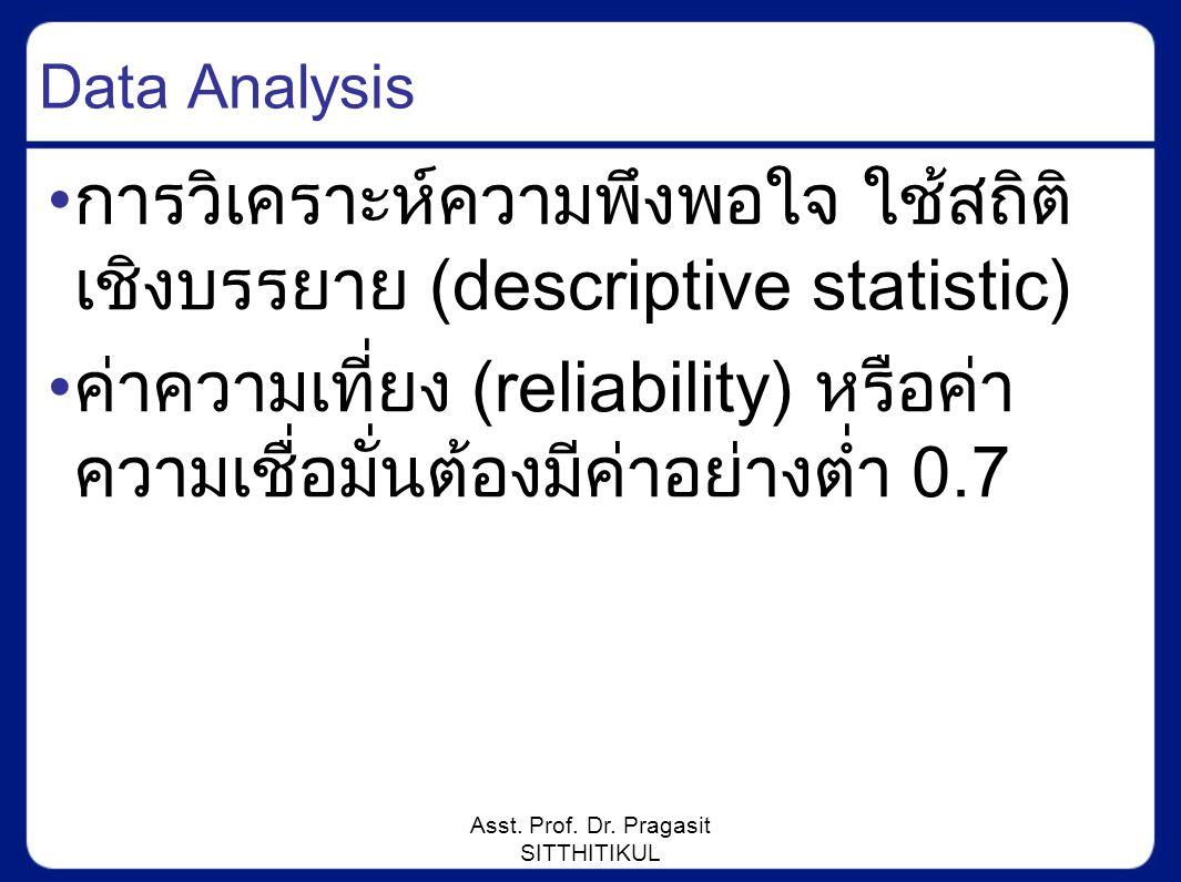 Asst. Prof. Dr. Pragasit SITTHITIKUL Data Analysis การวิเคราะห์ความพึงพอใจ ใช้สถิติ เชิงบรรยาย (descriptive statistic) ค่าความเที่ยง (reliability) หรื