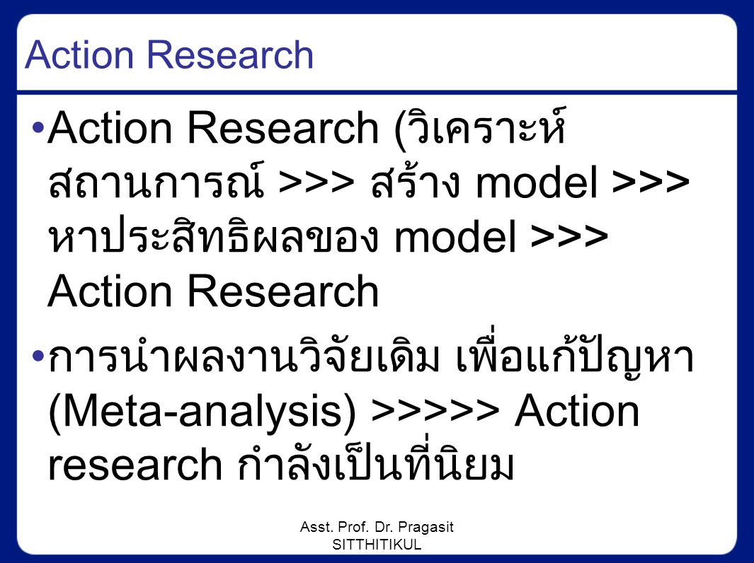Asst. Prof. Dr. Pragasit SITTHITIKUL Action Research Action Research (วิเคราะห์ สถานการณ์ >>> สร้าง model >>> หาประสิทธิผลของ model >>> Action Researc