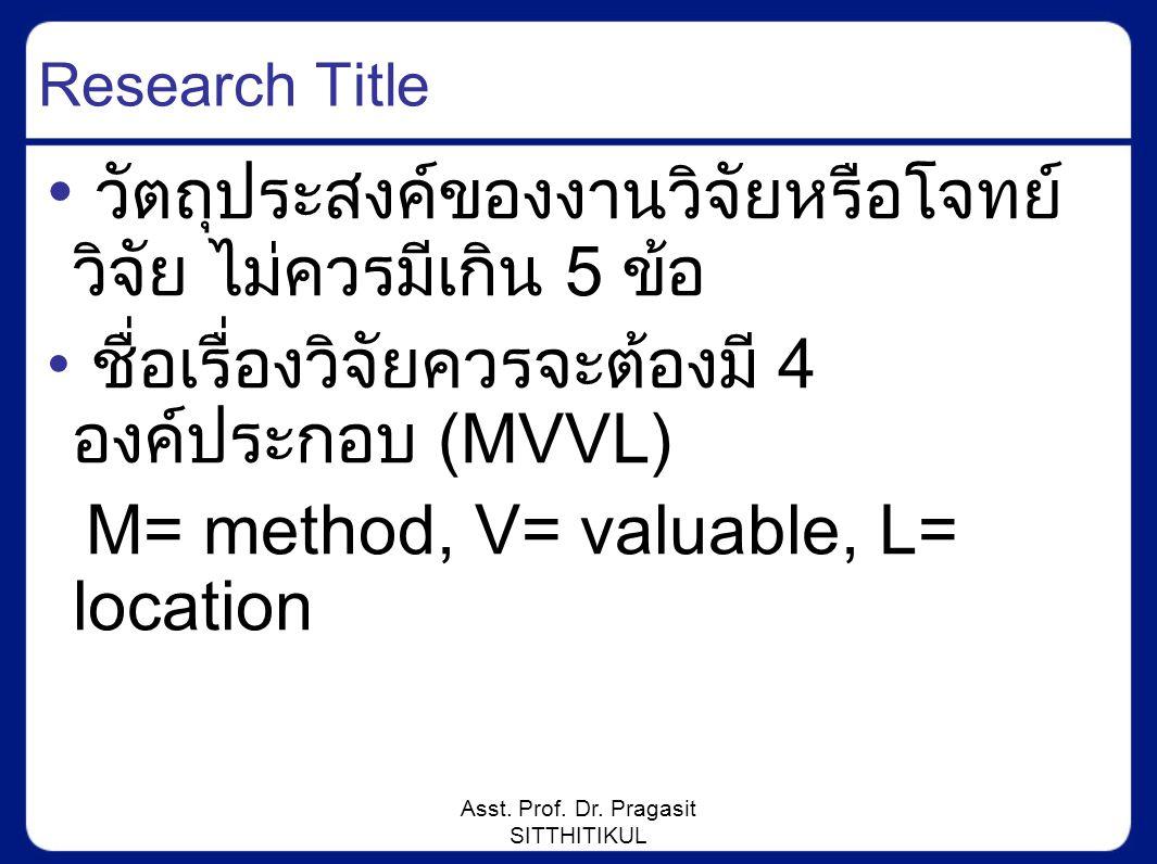 Asst. Prof. Dr. Pragasit SITTHITIKUL Research Title วัตถุประสงค์ของงานวิจัยหรือโจทย์ วิจัย ไม่ควรมีเกิน 5 ข้อ ชื่อเรื่องวิจัยควรจะต้องมี 4 องค์ประกอบ