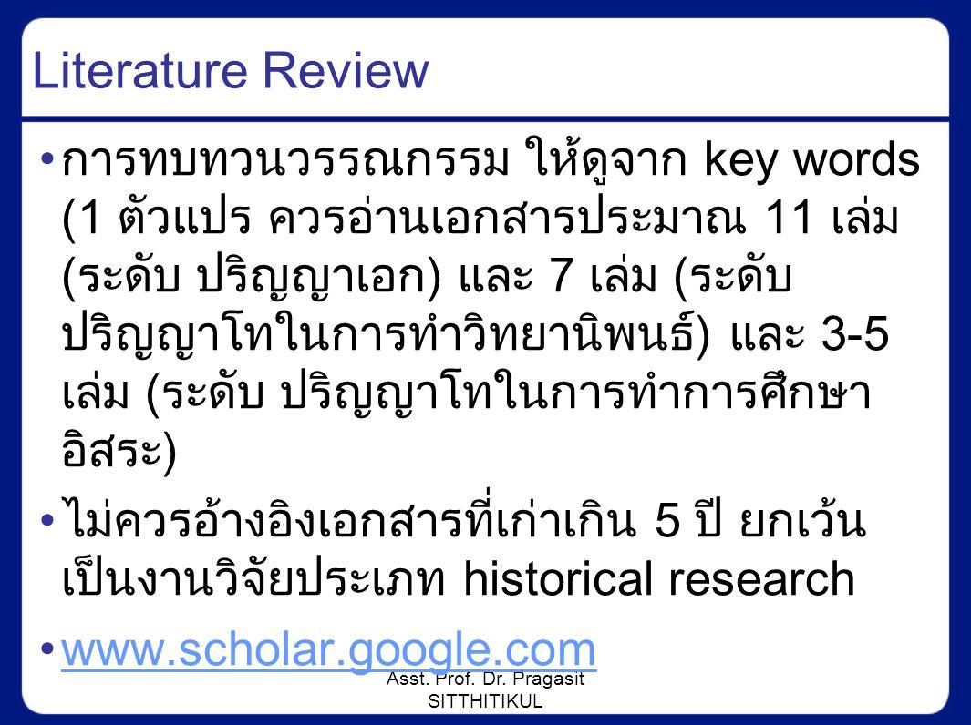 Asst. Prof. Dr. Pragasit SITTHITIKUL Literature Review การทบทวนวรรณกรรม ให้ดูจาก key words (1 ตัวแปร ควรอ่านเอกสารประมาณ 11 เล่ม (ระดับ ปริญญาเอก) และ