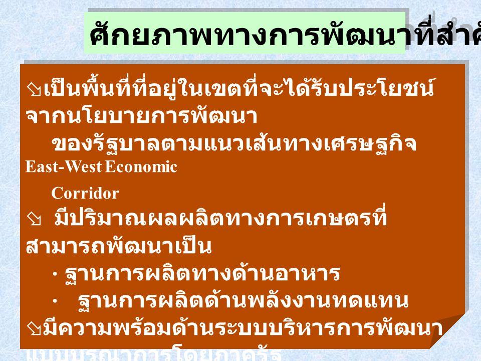 ศักยภาพทางการพัฒนาที่สำคัญ ( ต่อ )  เป็นพื้นที่ที่อยู่ในเขตที่จะได้รับประโยชน์ จากนโยบายการพัฒนา ของรัฐบาลตามแนวเส้นทางเศรษฐกิจ East-West Economic Co