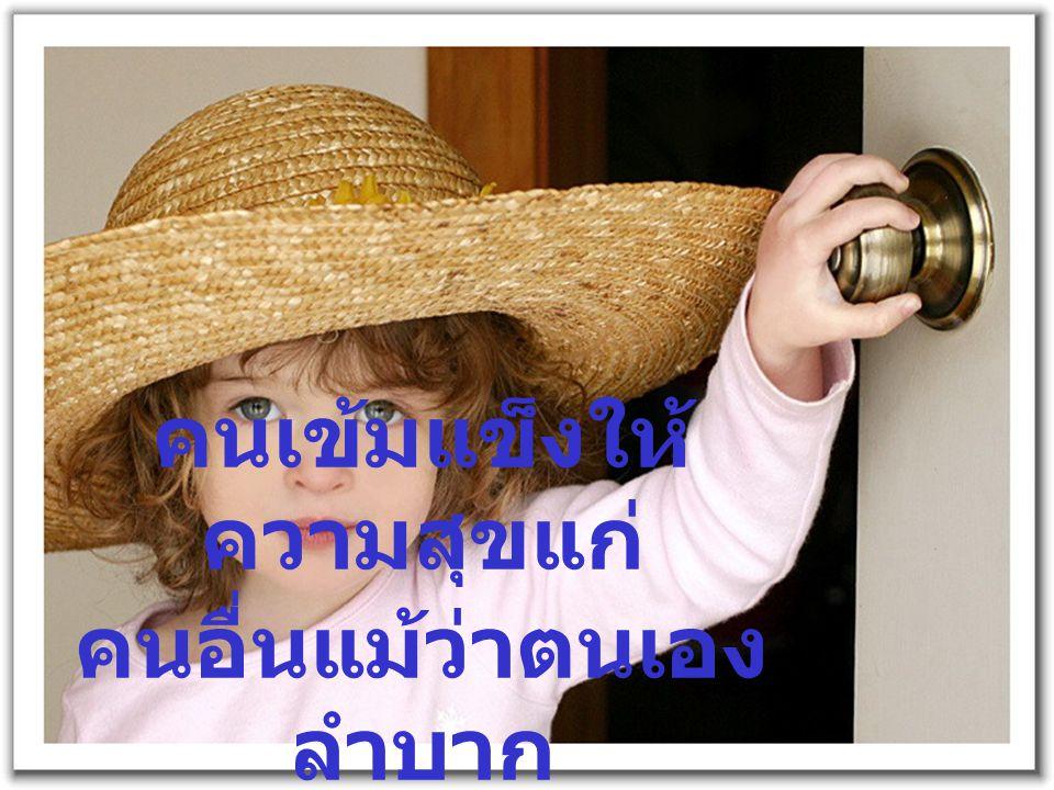 คนเข้มแข็งให้ ความสุขแก่ คนอื่นแม้ว่าตนเอง ลำบาก