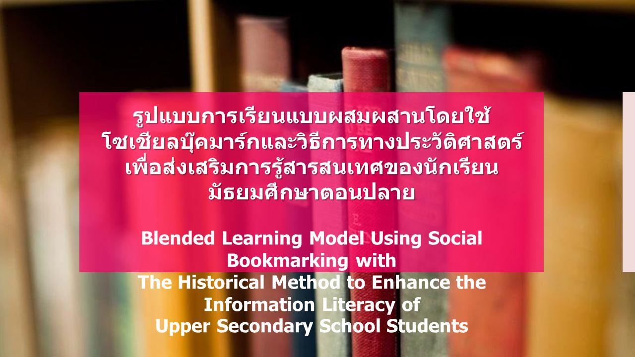 รูปแบบการเรียนแบบผสมผสานโดยใช้ โซเชียลบุ๊คมาร์กและวิธีการทางประวัติศาสตร์ เพื่อส่งเสริมการรู้สารสนเทศของนักเรียน มัธยมศึกษาตอนปลาย Blended Learning Mo