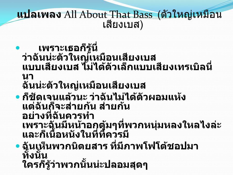 แปลเพลง All About That Bass ( ตัวใหญ่เหมือน เสียงเบส ) เพราะเธอก็รู้นี่ ว่าฉันน่ะตัวใหญ่เหมือนเสียงเบส แบบเสียงเบส ไม่ได้ตัวเล็กแบบเสียงเทรเบิลนี่ นา