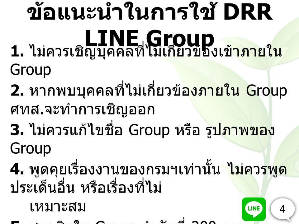 ข้อแนะนำในการใช้ DRR LINE Group 1. ไม่ควรเชิญบุคคลที่ไม่เกี่ยวข้องเข้าภายใน Group 2. หากพบบุคคลที่ไม่เกี่ยวข้องภายใน Group ศทส. จะทำการเชิญออก 3. ไม่ค