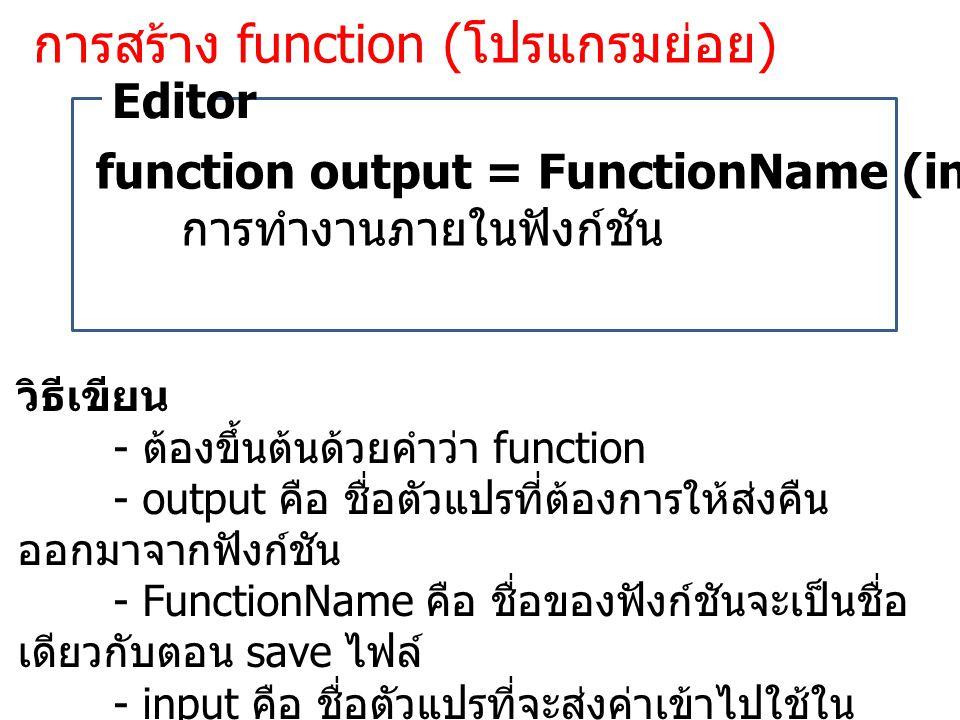 การสร้าง function ( โปรแกรมย่อย ) function output = FunctionName (input1, input2, …) การทำงานภายในฟังก์ชัน Editor วิธีเขียน - ต้องขึ้นต้นด้วยคำว่า function - output คือ ชื่อตัวแปรที่ต้องการให้ส่งคืน ออกมาจากฟังก์ชัน - FunctionName คือ ชื่อของฟังก์ชันจะเป็นชื่อ เดียวกับตอน save ไฟล์ - input คือ ชื่อตัวแปรที่จะส่งค่าเข้าไปใช้ใน ฟังก์ชัน