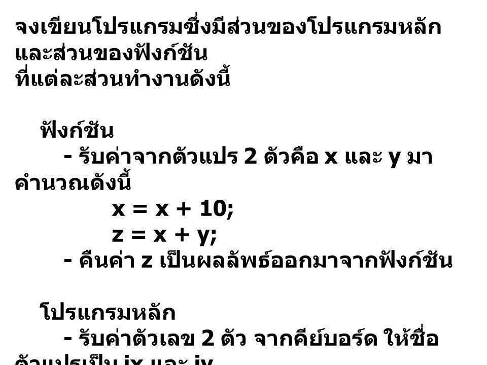 จงเขียนโปรแกรมซึ่งมีส่วนของโปรแกรมหลัก และส่วนของฟังก์ชัน ที่แต่ละส่วนทำงานดังนี้ ฟังก์ชัน - รับค่าจากตัวแปร 2 ตัวคือ x และ y มา คำนวณดังนี้ x = x + 10; z = x + y; - คืนค่า z เป็นผลลัพธ์ออกมาจากฟังก์ชัน โปรแกรมหลัก - รับค่าตัวเลข 2 ตัว จากคีย์บอร์ด ให้ชื่อ ตัวแปรเป็น ix และ iy - ส่งค่าของ ix และ iy เข้าไปทำการ คำนวณในฟังก์ชัน - ให้ตัวแปรชื่อ iz รับค่าผลลัพธ์จาก ฟังก์ชันมาแสดงผล