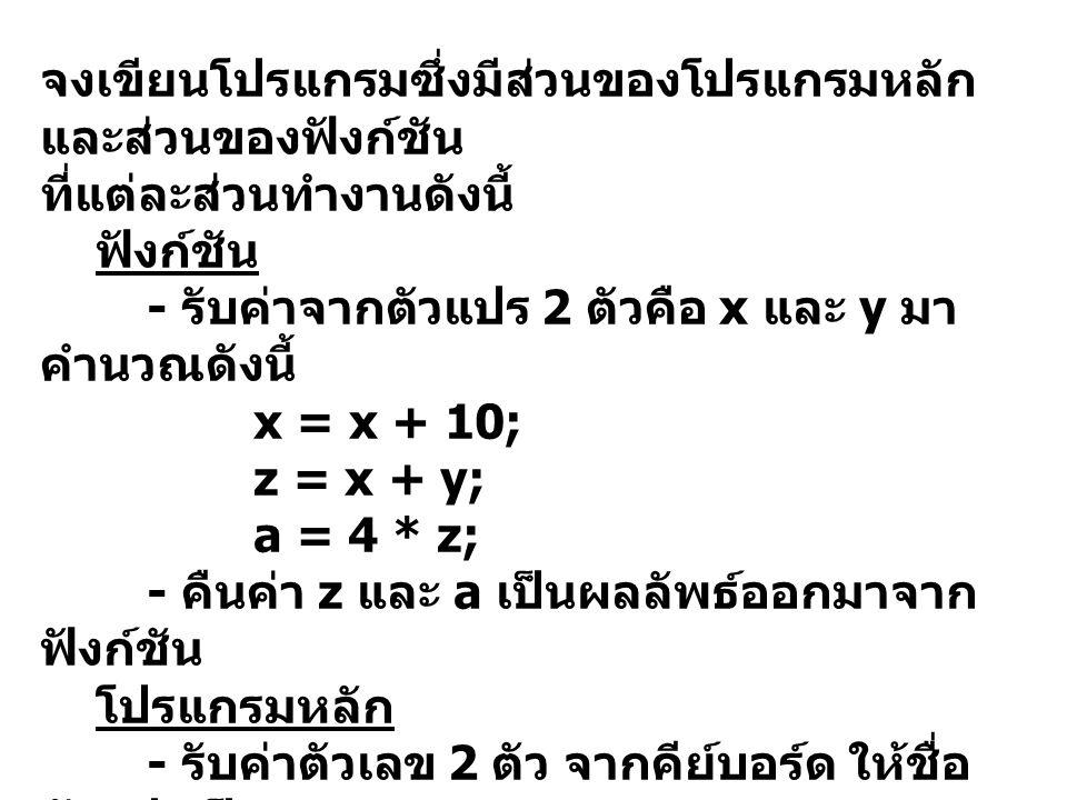 จงเขียนโปรแกรมซึ่งมีส่วนของโปรแกรมหลัก และส่วนของฟังก์ชัน ที่แต่ละส่วนทำงานดังนี้ ฟังก์ชัน - รับค่าจากตัวแปร 2 ตัวคือ x และ y มา คำนวณดังนี้ x = x + 10; z = x + y; a = 4 * z; - คืนค่า z และ a เป็นผลลัพธ์ออกมาจาก ฟังก์ชัน โปรแกรมหลัก - รับค่าตัวเลข 2 ตัว จากคีย์บอร์ด ให้ชื่อ ตัวแปรเป็น ix และ iy - ส่งค่าของ ix และ iy เข้าไปทำการ คำนวณในฟังก์ชัน - ให้ตัวแปรชื่อ iz และ ia รับค่าผลลัพธ์ จากฟังก์ชันมาแสดงผล