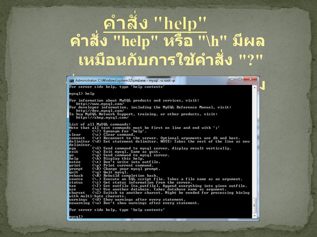 คำสั่ง help หรือ \h มีผล เหมือนกับการใช้คำสั่ง นั่นคือ จะแสดงหน้าต่างความ ช่วยเหลือขึ้นมา