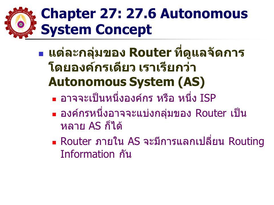 Chapter 27: 27.6 Autonomous System Concept แต่ละกลุ่มของ Router ที่ดูแลจัดการ โดยองค์กรเดียว เราเรียกว่า Autonomous System (AS) อาจจะเป็นหนึ่งองค์กร ห