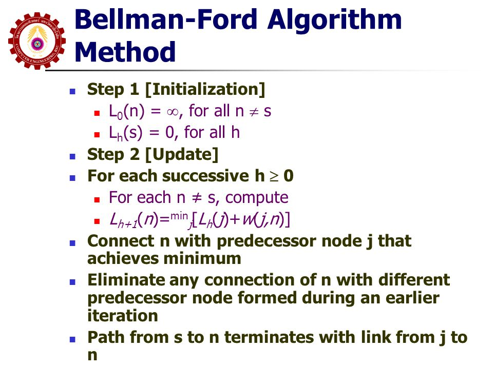 Bellman-Ford Algorithm Method Step 1 [Initialization] L 0 (n) = , for all n  s L h (s) = 0, for all h Step 2 [Update] For each successive h  0 For each n ≠ s, compute L h+1 (n)= min j [L h (j)+w(j,n)] Connect n with predecessor node j that achieves minimum Eliminate any connection of n with different predecessor node formed during an earlier iteration Path from s to n terminates with link from j to n