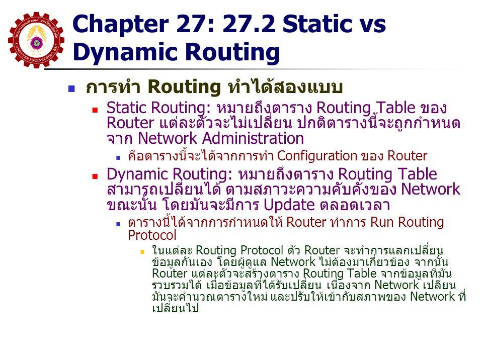 Chapter 27: 27.2 Static vs Dynamic Routing การทำ Routing ทำได้สองแบบ Static Routing: หมายถึงตาราง Routing Table ของ Router แต่ละตัวจะไม่เปลี่ยน ปกติตา