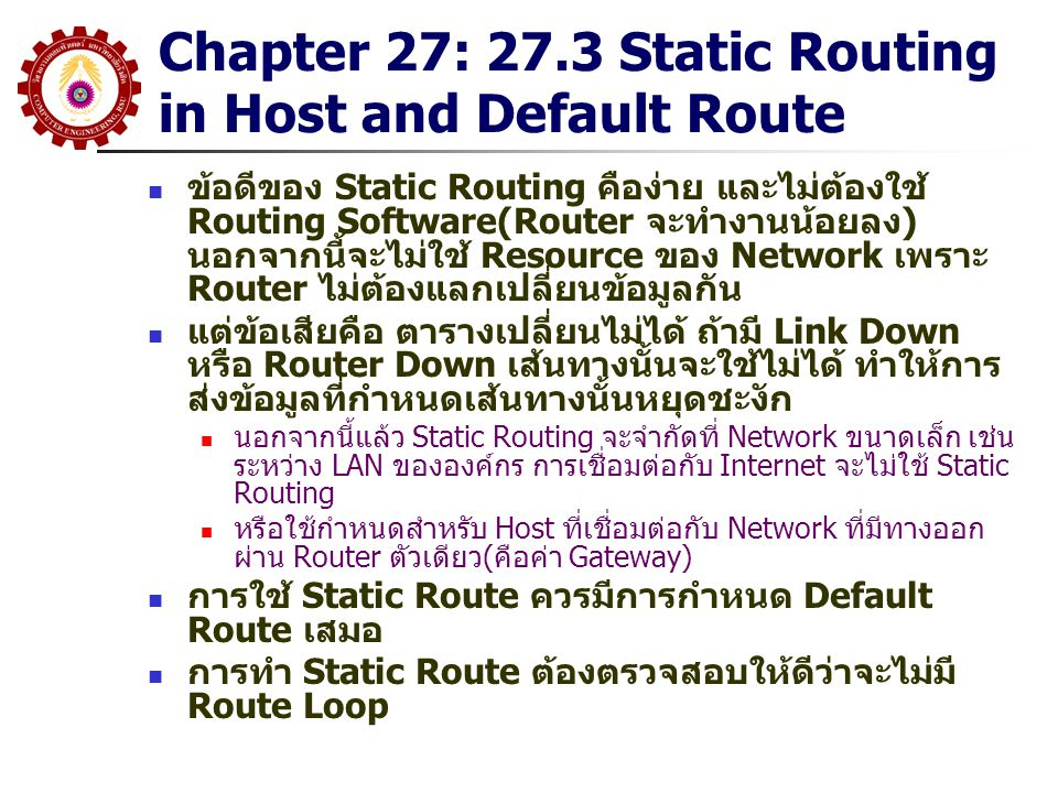 Chapter 27: 27.3 Static Routing in Host and Default Route ข้อดีของ Static Routing คือง่าย และไม่ต้องใช้ Routing Software(Router จะทำงานน้อยลง) นอกจากน