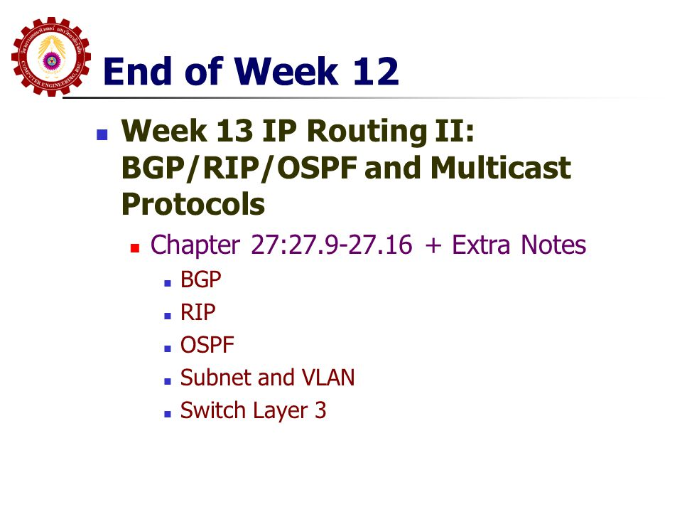 End of Week 12 Week 13 IP Routing II: BGP/RIP/OSPF and Multicast Protocols Chapter 27:27.9-27.16 + Extra Notes BGP RIP OSPF Subnet and VLAN Switch Layer 3