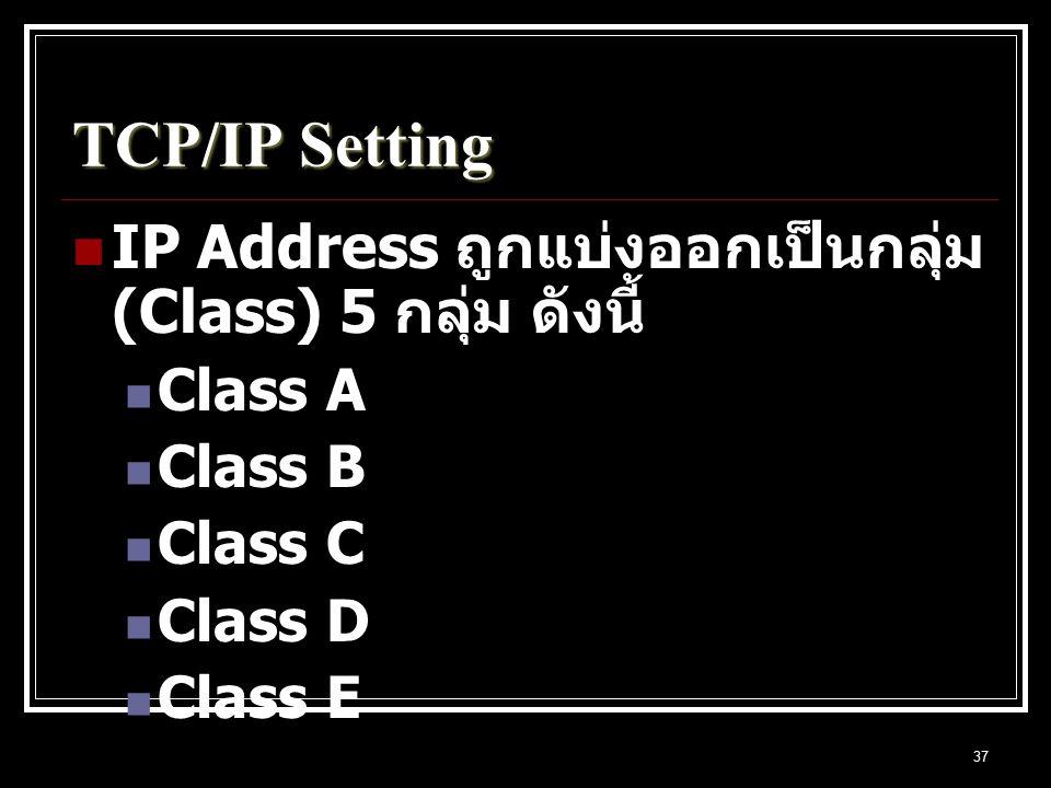37 TCP/IP Setting IP Address ถูกแบ่งออกเป็นกลุ่ม (Class) 5 กลุ่ม ดังนี้ Class A Class B Class C Class D Class E