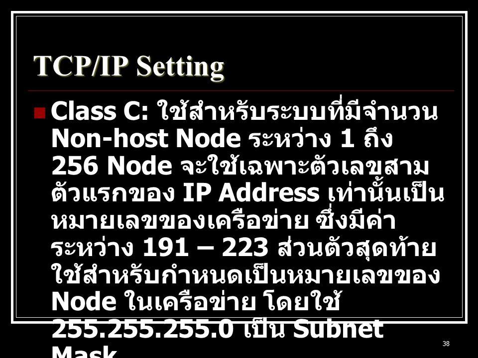 38 TCP/IP Setting Class C: ใช้สำหรับระบบที่มีจำนวน Non-host Node ระหว่าง 1 ถึง 256 Node จะใช้เฉพาะตัวเลขสาม ตัวแรกของ IP Address เท่านั้นเป็น หมายเลขของเครือข่าย ซึ่งมีค่า ระหว่าง 191 – 223 ส่วนตัวสุดท้าย ใช้สำหรับกำหนดเป็นหมายเลขของ Node ในเครือข่าย โดยใช้ 255.255.255.0 เป็น Subnet Mask Exp.
