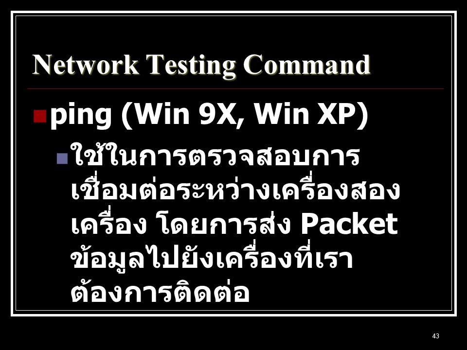 43 Network Testing Command ping (Win 9X, Win XP) ใช้ในการตรวจสอบการ เชื่อมต่อระหว่างเครื่องสอง เครื่อง โดยการส่ง Packet ข้อมูลไปยังเครื่องที่เรา ต้องการติดต่อ