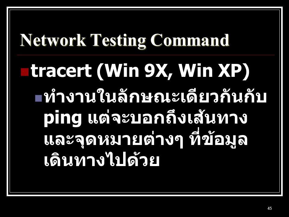 45 Network Testing Command tracert (Win 9X, Win XP) ทำงานในลักษณะเดียวกันกับ ping แต่จะบอกถึงเส้นทาง และจุดหมายต่างๆ ที่ข้อมูล เดินทางไปด้วย