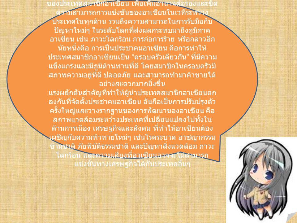 ประชาคมอาเซียน เป็นเป้าหมายของการรวมตัวกัน ของประเทศสมาชิกอาเซียน เพื่อเพิ่มอำนาจต่อรองและขีด ความสามารถการแข่งขันของอาเซียนในเวทีระหว่าง ประเทศในทุกด้าน รวมถึงความสามารถในการรับมือกับ ปัญหาใหม่ๆ ในระดับโลกที่ส่งผลกระทบมาถึงภูมิภาค อาเซียน เช่น ภาวะโลกร้อน การก่อการร้าย หรือกล่าวอีก นัยหนึ่งคือ การเป็นประชาคมอาเซียน คือการทำให้ ประเทศสมาชิกอาเซียนเป็น ครอบครัวเดียวกัน ที่มีความ แข็งแกร่งและมีภูมิต้านทานที่ดี โดยสมาชิกในครอบครัวมี สภาพความอยู่ที่ดี ปลอดภัย และสามารถทำมาค้าขายได้ อย่างสะดวกมากยิ่งขึ้น แรงผลักดันสำคัญที่ทำให้ผู้นำประเทศสมาชิกอาเซียนตก ลงกันที่จัดตั้งประชาคมอาเซียน อันถือเป็นการปรับปรุงตัว ครั้งใหญ่และวางรากฐานของการพัฒนาของอาเซียน คือ สภาพแวดล้อมระหว่างประเทศที่เปลี่ยนแปลงไปทั้งใน ด้านการเมือง เศรษฐกิจและสังคม ที่ทำให้อาเซียนต้อง เผชิญกับความท้าทายใหม่ๆ เช่นโรคระบาด อาชญากรรม ข้ามชาติ ภัยพิบัติธรรมชาติ และปัญหาสิ่งแวดล้อม ภาวะ โลกร้อน และความเสี่ยงที่อาเซียนอาจจะไม่สามารถ แข่งขันทางเศรษฐกิจได้กับประเทศอื่นๆ
