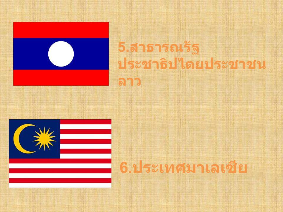 5. สาธารณรัฐ ประชาธิปไตยประชาชน ลาว 6. ประเทศมาเลเซีย