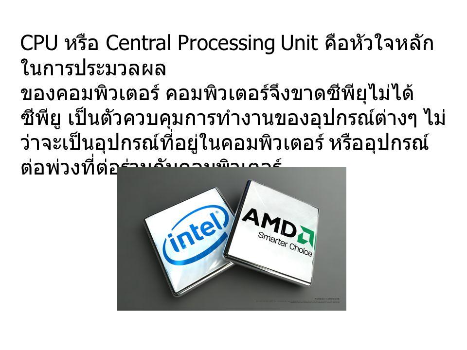 CPU หรือ Central Processing Unit คือหัวใจหลัก ในการประมวลผล ของคอมพิวเตอร์ คอมพิวเตอร์จึงขาดซีพียุไม่ได้ ซีพียู เป็นตัวควบคุมการทำงานของอุปกรณ์ต่างๆ ไ