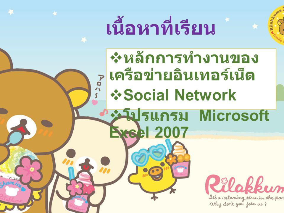 หลักการทำงานของ เครือข่ายอินเทอร์เน็ต  Social Network  โปรแกรม Microsoft Excel 2007 เนื้อหาที่เรียน