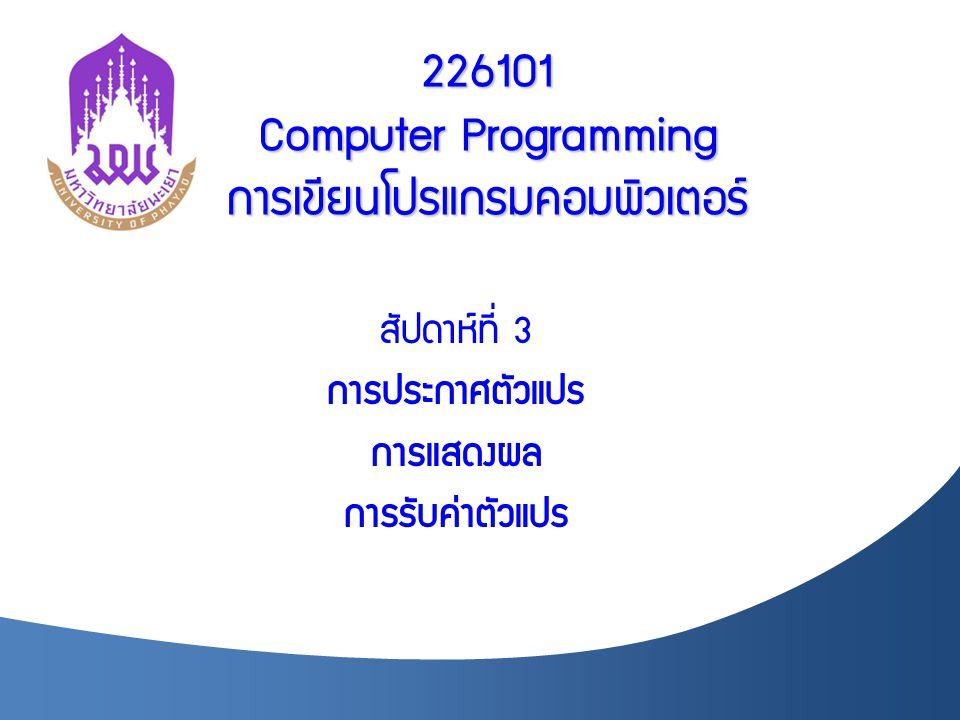 226101 Computer Programming การเขียนโปรแกรมคอมพิวเตอร์ สัปดาห์ที่ 3 การประกาศตัวแปร การแสดงผล การรับค่าตัวแปร