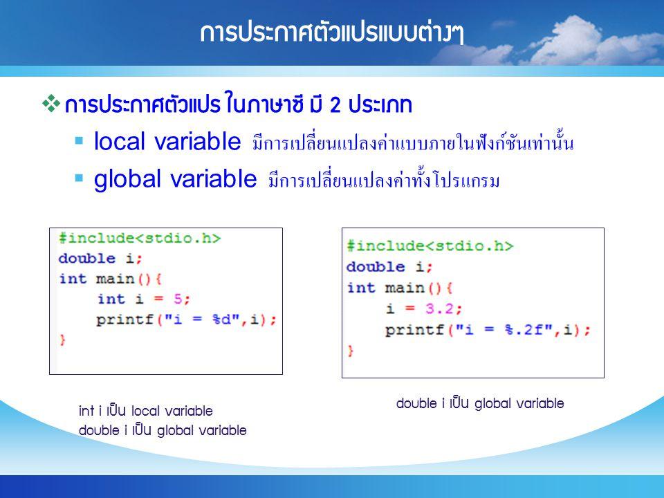 การประกาศตัวแปรแบบต่างๆ  การประกาศตัวแปร ในภาษาซี มี 2 ประเภท  local variable มีการเปลี่ยนแปลงค่าแบบภายในฟังก์ชันเท่านั้น  global variable มีการเปล