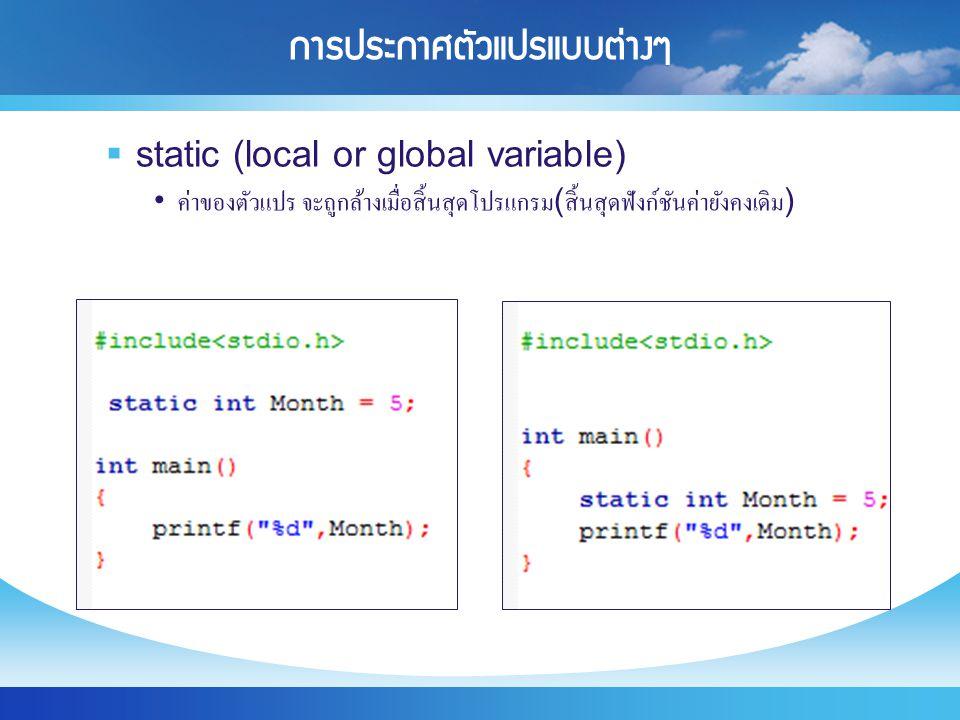 การประกาศตัวแปรแบบต่างๆ  static (local or global variable) ค่าของตัวแปร จะถูกล้างเมื่อสิ้นสุดโปรแกรม ( สิ้นสุดฟังก์ชันค่ายังคงเดิม )