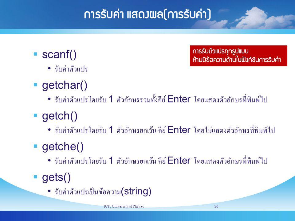 การรับค่า แสดงผล(การรับค่า)  scanf() รับค่าตัวแปร  getchar() รับค่าตัวแปรโดยรับ 1 ตัวอักษรรวมทั้งคีย์ Enter โดยแสดงตัวอักษรที่พิมพ์ไป  getch() รับค