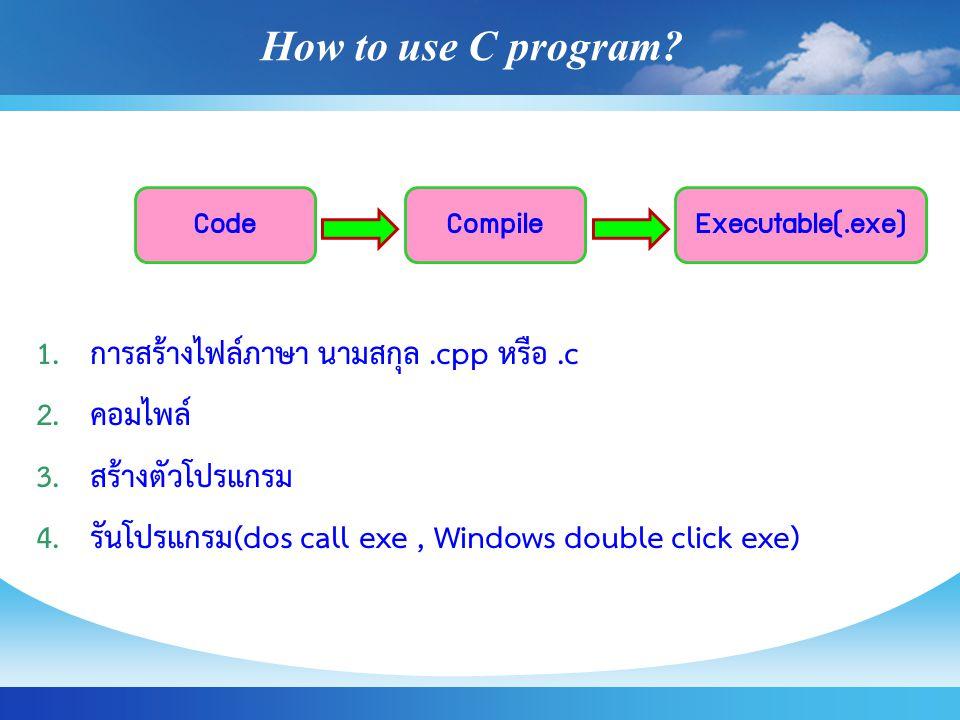 How to use C program? 1.การสร้างไฟล์ภาษา นามสกุล.cpp หรือ.c 2.คอมไพล์ 3.สร้างตัวโปรแกรม 4.รันโปรแกรม(dos call exe, Windows double click exe) CodeCompi