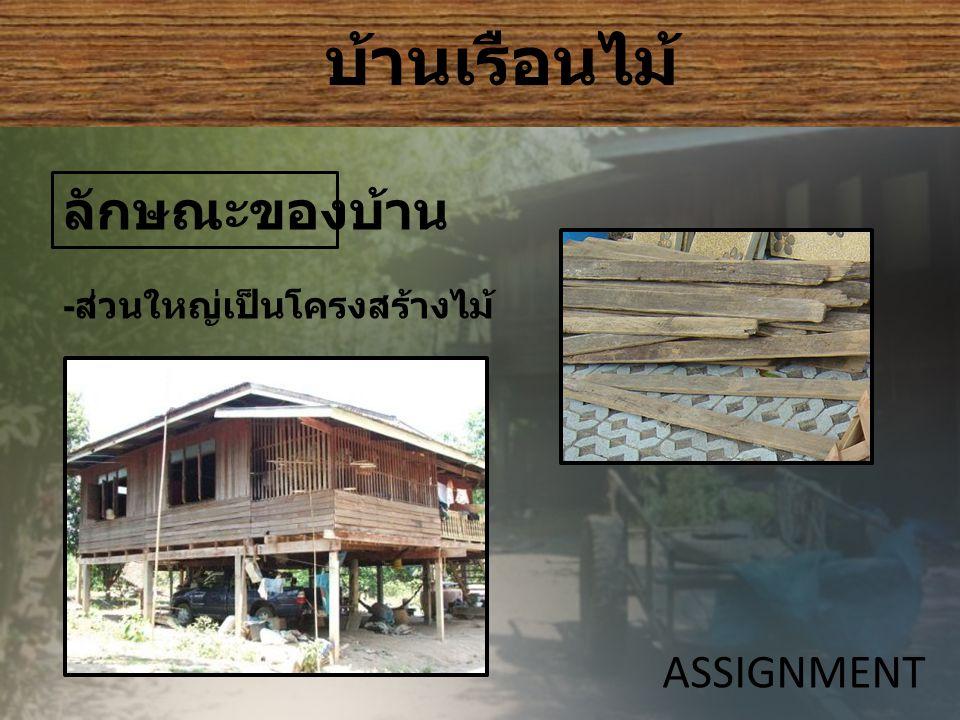 บ้านเรือนไม้ ASSIGNMENT ลักษณะของบ้าน - ส่วนใหญ่เป็นโครงสร้างไม้